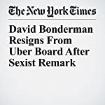 David Bonderman Resigns From Uber Board After Sexist Remark | Mike Isaac,Susan Chira
