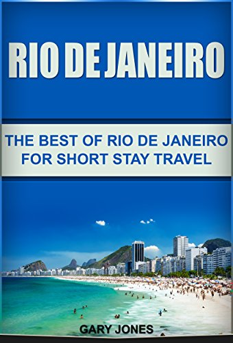 Rio de Janeiro: The Best of Rio de Janeiro For Short Stay Travel (Rio de Janeiro,Brazil) (Short Stay Travel - City Guides Book 16)
