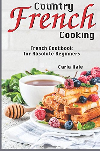 Country French Cooking: French Cookbook for Absolute Beginners by Carla Hale