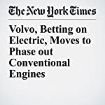 Volvo, Betting on Electric, Moves to Phase out Conventional Engines | Jack Ewing