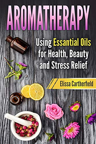 Aromatherapy: Using Essential Oils for Health, Beauty and Stress Relief (Recipes, Natural Health, Remedies, Relaxation)