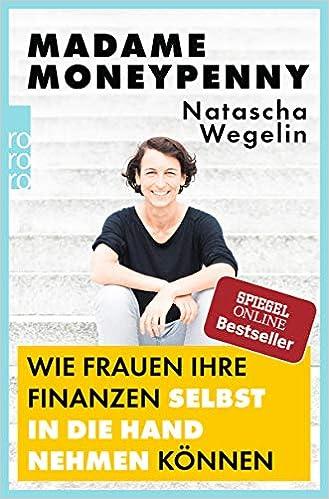 21f03acb014dd6 Madame Moneypenny  Wie Frauen ihre Finanzen selbst in die Hand nehmen  können  Amazon.de  Natascha Wegelin  Bücher