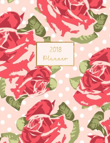2018 Planner: Weekly Monthly Floral Roses Design Calendar Organizer (2018 Planners and Journals) (Volume 2)