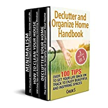 Declutter and Organize Home Handbook: 3 Manuscripts- Over 100 Tips to Get Your Life Back on Track to Enjoy Beautiful and Inspiring Spaces