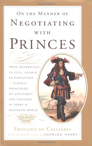 On the Manner of Negotiating with Princes: From Sovereigns to CEOs, Envoys to Executives -- Classic Principles of Diplomacy and the Art of Negotiation