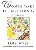 Women Make the Best Friends, Lois Wyse, 0684801884
