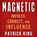 Magnetic: How to Impress, Connect, and Influence  Audiobook by Patrick King Narrated by Jeremy Reloj