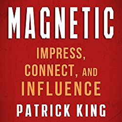 Magnetic: How to Impress, Connect, and Influence