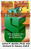 Wealth Building for Professionals, Gerhard H. Harms and Julien P. Ayotte, 1583740295