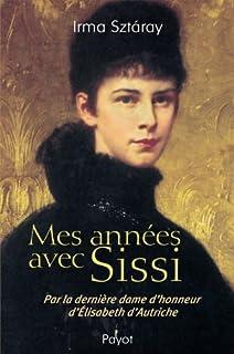 Mes années avec Sissi : par la dernière dame d'honneur d'Elizabeth d'Autriche, Sztaray, Irma