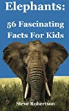 Elephants: 56 Fascinating Facts For Kids (Volume 15)
