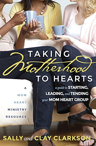 (Taking Motherhood to Hearts: A Guide to Starting, Leading, and Tending Your Mom Heart Group)