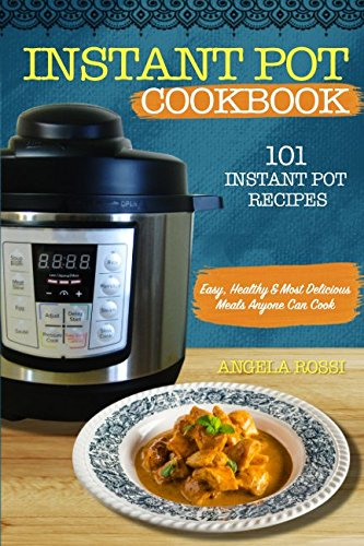 INSTANT POT COOKBOOK: 101 INSTANT POT RECIPES: Easy, Healthy & Most Delicious Meals Anyone Can Cook by Angela Rossi
