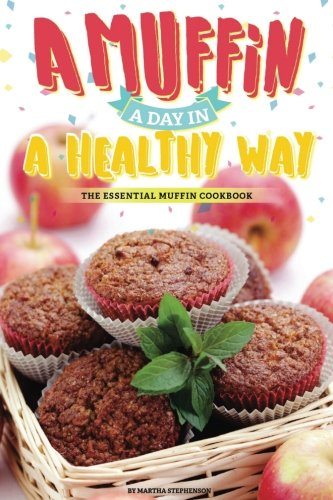 A Muffin a Day in A Healthy Way: The Essential Muffin Cookbook by Martha Stephenson