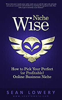 Niche Wise: How to Pick Your Perfect (or Profitable) Online Business Niche by [Lowery, Sean]