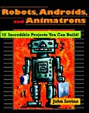 Robots, Androids and Animatrons: 12 Incredible Projects You Can Build!