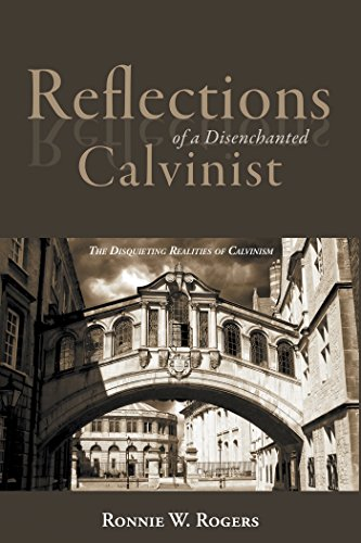 Rogers Reflection - Reflections of a Disenchanted Calvinist: The Disquieting Realities of Calvinism