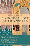 A Kingdom Not of This World : Wagner, the Arts, and Utopian Visions in Fin-de-Siècle Vienna, Karnes, Kevin C., 0199957924