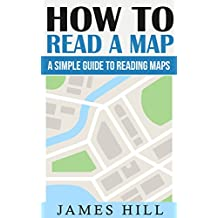 How To Read A Map: A Simple Guide To Reading Maps (Map Reading, Wilderness Survival, Travel, Camping, Hiking Books)