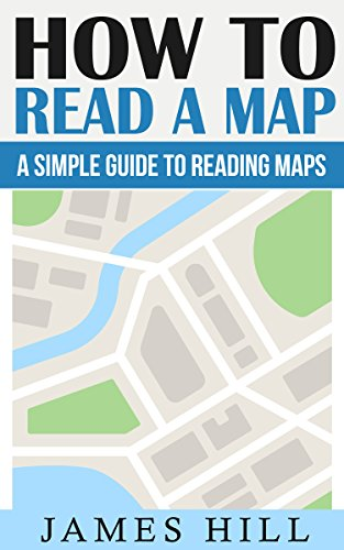 How To Read A Map: A Simple Guide To Reading Maps (2020 UPDATE) (An easy to read maps guide for learning map scales, coordinates, and much more)(Travel Safe When Backpacking Europe & Hiking Books)