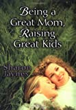Being a Great Mom, Raising Great Kids, Sharon Jaynes, 0802465315