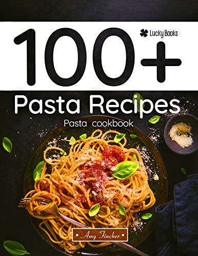 100+ pasta recipes. Pasta cookbook: Easy pasta recipes (pasta recipes cookbook, pasta book, pasta recipe book) by Amy Fincher, Lucky Book