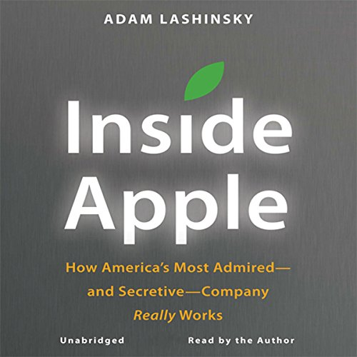 Inside Apple: How America's Most Admired - and Secretive - Company Really Works