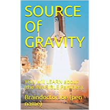 SOURCE  Of  GRAVITY: YOU  will  LEARN  about  (the  INVISIBLE  Particles). (BraindoctorJoe Book 2)