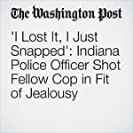 'I Lost It, I Just Snapped': Indiana Police Officer Shot Fellow Cop in Fit of Jealousy | Kristine Guerra