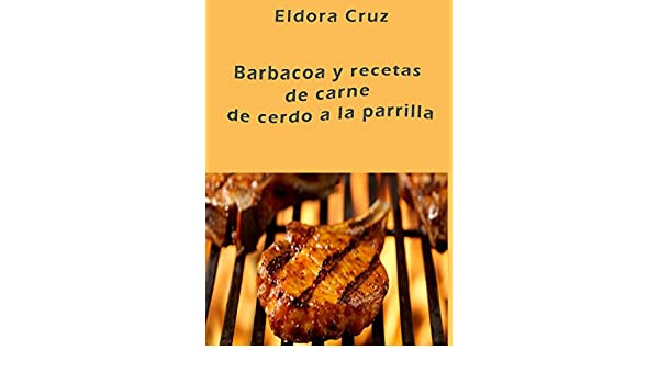 Amazon.com: Barbacoa y recetas de carne de cerdo a la parrilla (Spanish Edition) eBook: Eldora Cruz: Kindle Store