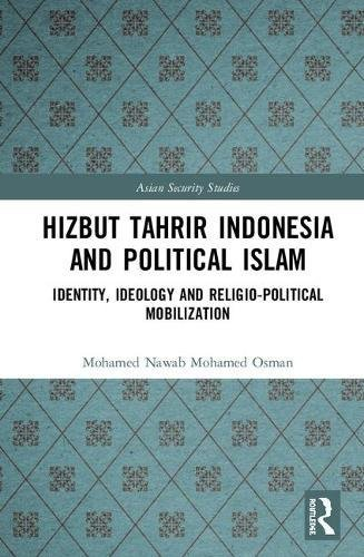 Hizbut Tahrir Indonesia and Political Islam: Identity, Ideology and Religio-Political Mobilization (Asian Security Studies)