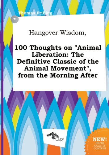 Hangover Wisdom, 100 Thoughts on Animal Liberation: The Definitive Classic of the Animal Movement, from the Morning After