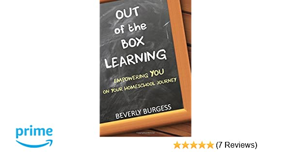 Out Of The Box Learning Empowering YOU On Your Homeschool Journey Beverly Burgess 9780997877878 Amazon Books