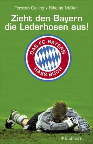 Zieht den Bayern die Lederhosen aus!: Das FC-Bayern-Hass-Buch