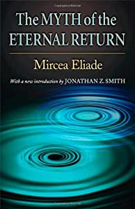 The Myth of the Eternal Return: Cosmos and History (Works of Mircea Eliade)