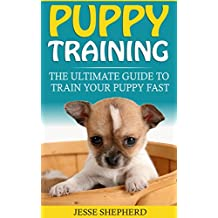 Puppy Training: The Ultimate Guide To Train Your Puppy Fast (Positive Reinforcement, Retrieving, Biting, Training Manual, Obedience, Potty Training, Housebreaking, Dog Tricks)