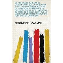 De l'influence du règne de Charles-Quint sur la législation et sur les institutions politiques de la Belgique, en réponse à la question : Quelle a été ... les institutions politiques de la Belgique