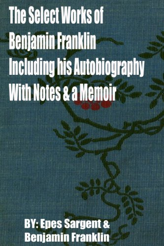 The Select Works of Benjamin Franklin: Including his Autobiography with Notes and a Memoir By Benjamin Franklin, Epes Sargent (1866) (English Edition)