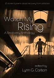 Watch My Rising: A Recovery Anthology, 37 stories & poems about recovery from addiction