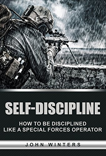 Self-Discipline: How To Build Special Forces Self-Discipline by [Winters, John]