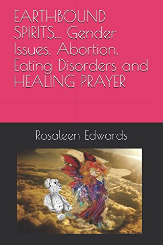 EARTHBOUND SPIRITS. Gender Issues, Abortion, Eating Disorders and HEALING PRAYER (HEALING THE WHOLE PERSON)