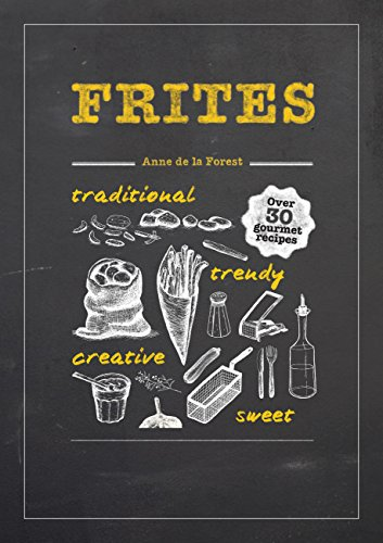 Frites: Over 30 Gourmet Recipes for all kinds of Fries, Chips and Dips by Anne De La Forest