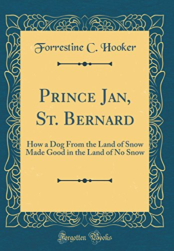 Prince Jan, St. Bernard: How a Dog from the Land of Snow Made Good in the Land of No Snow (Classic Reprint)