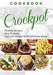 Cookbook: CROCKPOT - Healthy Recipes, Easy To Make, Lose Weight with Delicious Meals (Crockpot Recipes, Slow Cooker, Dinner Recipes, Breakfast, Soup, Slow Cooker Cookbook, Stew Book 1)