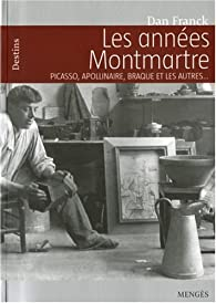 Les années Montmartre : Picasso, Apollinaire, Braque et les autres... par Dan Franck
