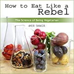 How to Eat Like a Rebel: The Science of Being Vegetarian | Amir Shakir