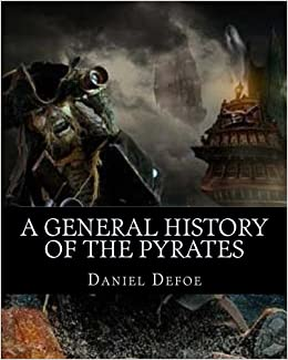 A General History of the Pyrates: A General History of the Robberies and Murders of the most notorious Pyrates