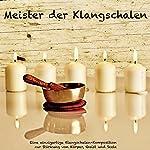 Meister der Klangschalen: Eine einzigartige Klangschalen-Komposition zur Stärkung von Körper, Geist und Seele   Abhamani Ajash,Patrick Lynen