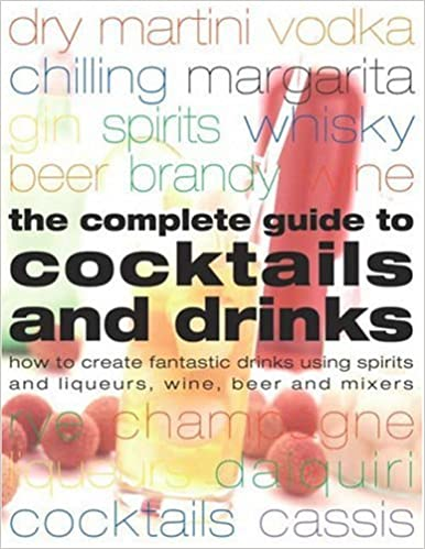 The Complete Guide to Cocktails and Drinks: How to Create Fantastic Drinks Using Sprits, Liqueurs, Wine, Beer and Mixers