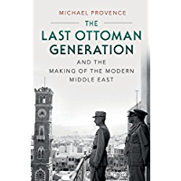 The Last Ottoman Generation and the Making of the Modern Middle East (English Edition)